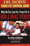 Dr. Bob's Trans Fat Survival Guide: Why No-Fat, Low-Fat, Trans Fat is Killing You