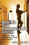 Behind the Counselor's Door: Teenagers' True Confessions, Trials, and Triumphs