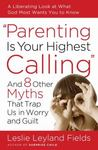 <em>Parenting Is Your Highest Calling: And Eight Other Myths That Trap Us in Worry and Guilt</em> by Leslie Leyland Fields