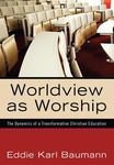Worldview as Worship: The Dynamics of a Transformative Christian Education by Eddie K. Baumann