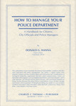 How to Manage Your Police Department: A Handbook for Citizens, City Officials and Police Managers by Donald G. Hanna