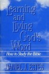 Learning and Living God's Word: How to Study the Bible by Daniel J. Estes