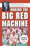 Making the Big Red Machine: Bob Howsam and the Cincinnati Reds of the 1970s by Daryl R. Smith