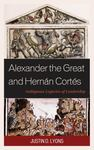 Alexander the Great and Hernán Cortés: Ambiguous Legacies of Leadership by Justin D. Lyons