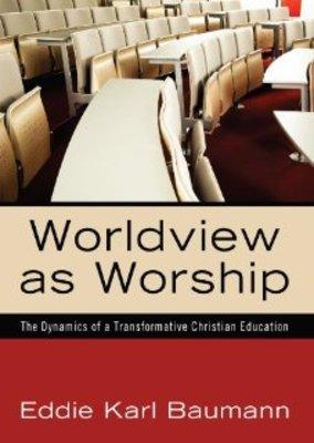 <em>Worldview as Worship: The Dynamics of a Transformative Christian Education</em> by Eddie K. Baumann